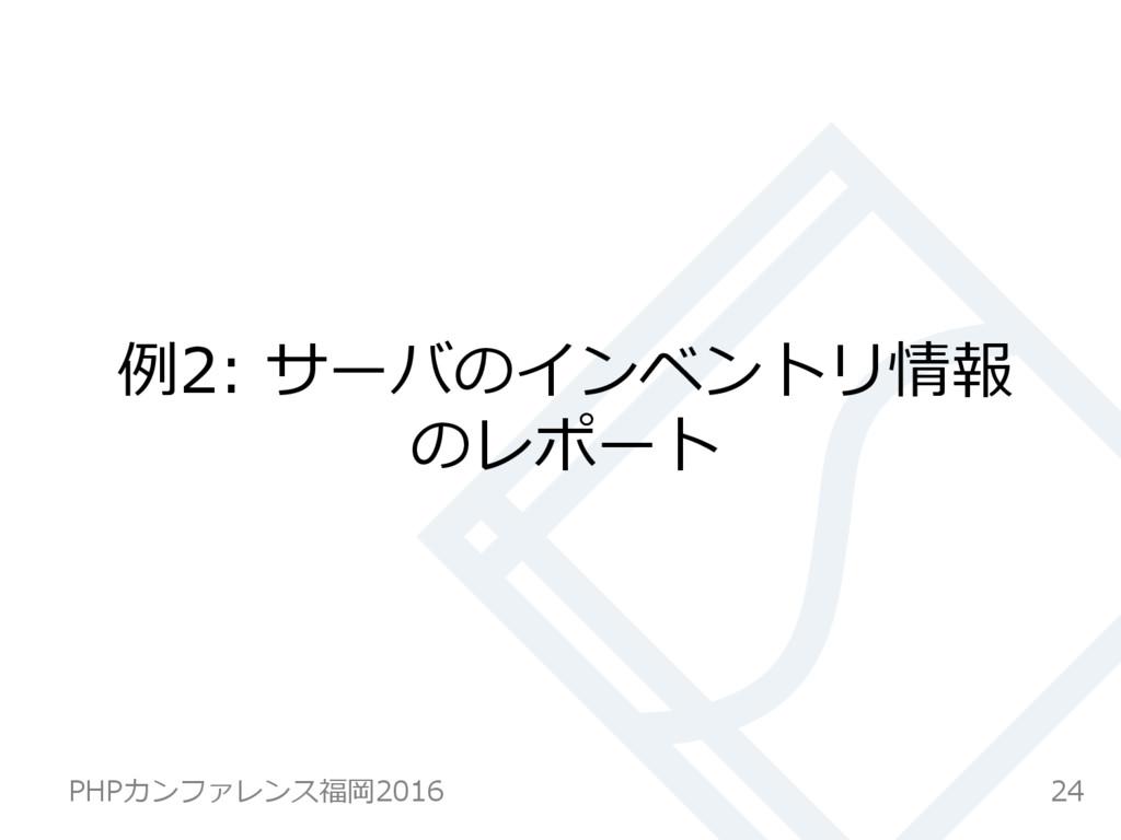 例例2: サーバのインベントリ情報 のレポート 24 PHPカンファレンス福岡2016