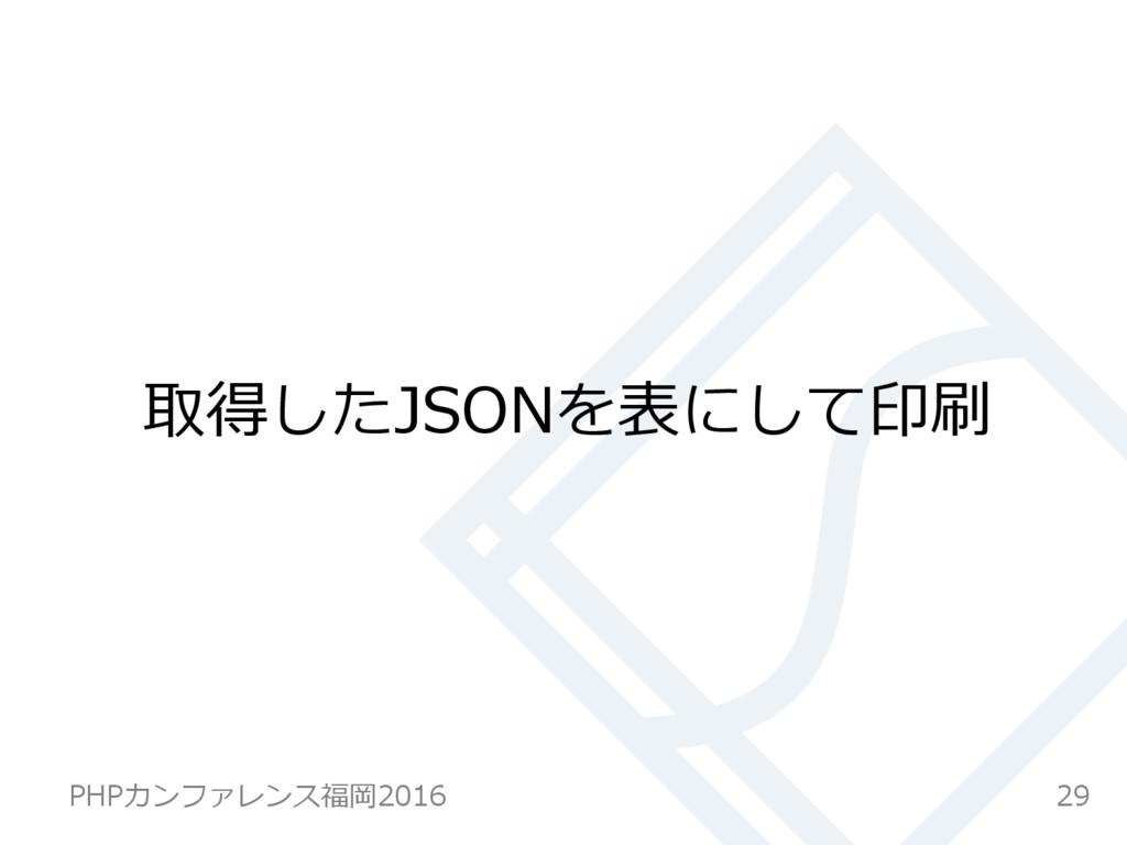 取得したJSONを表にして印刷 29 PHPカンファレンス福岡2016