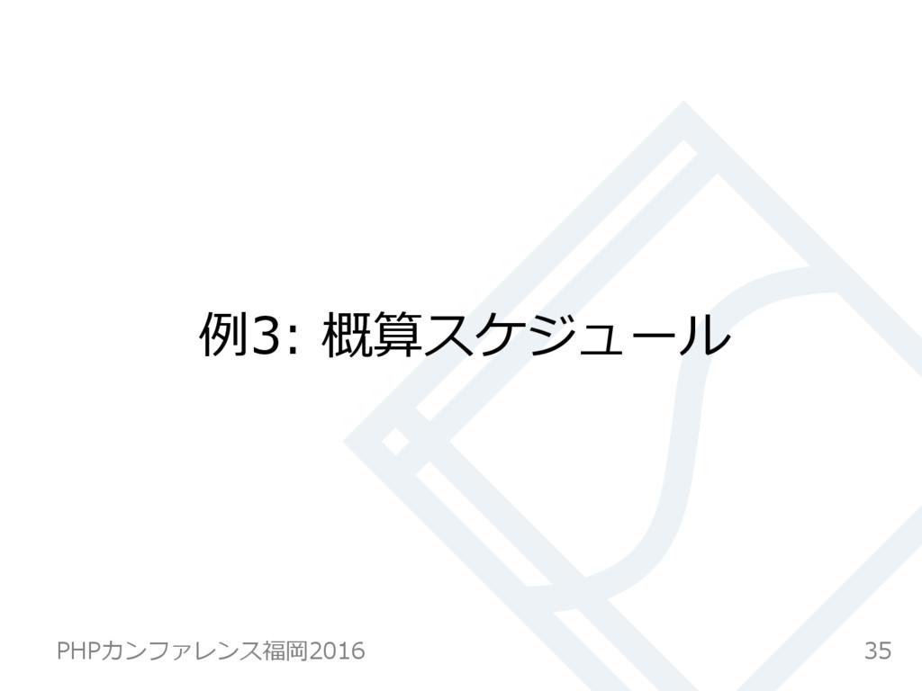 例例3: 概算スケジュール 35 PHPカンファレンス福岡2016
