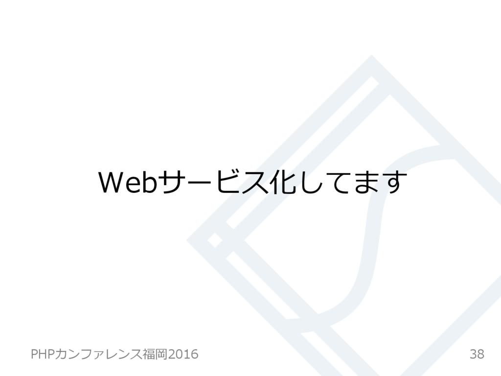 Webサービス化してます 38 PHPカンファレンス福岡2016