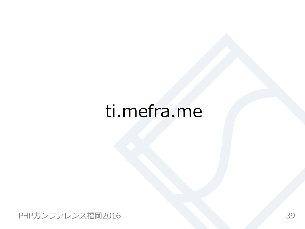 ti.mefra.me 39 PHPカンファレンス福岡2016
