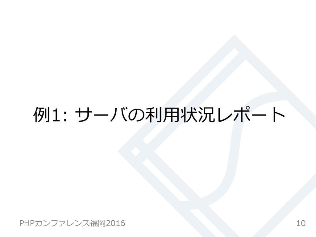 例例1: サーバの利利⽤用状況レポート 10 PHPカンファレンス福岡2016