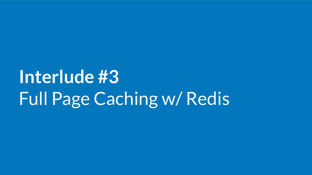 Interlude #3 Full Page Caching w/ Redis