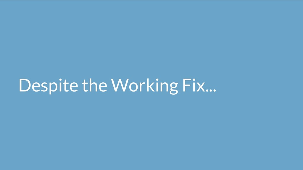 Despite the Working Fix...