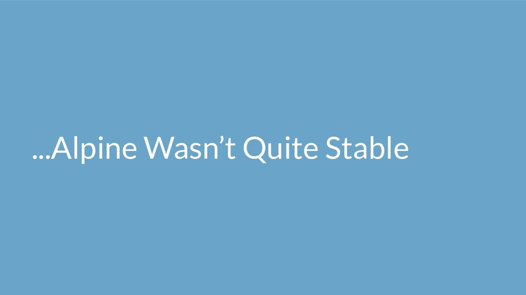 ...Alpine Wasn't Quite Stable