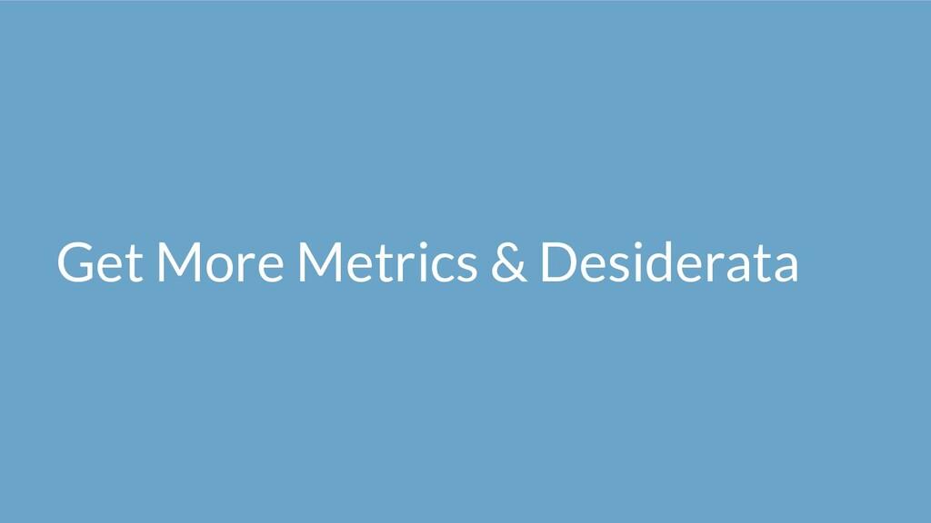 Get More Metrics & Desiderata