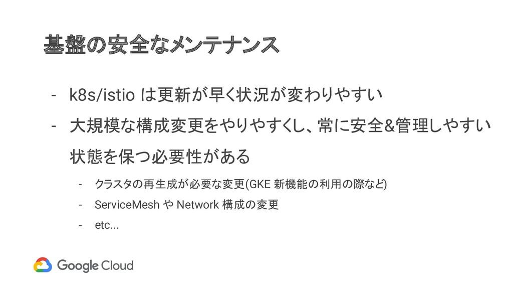 基盤の安全なメンテナンス - k8s/istio は更新が早く状況が変わりやすい - 大規模な...
