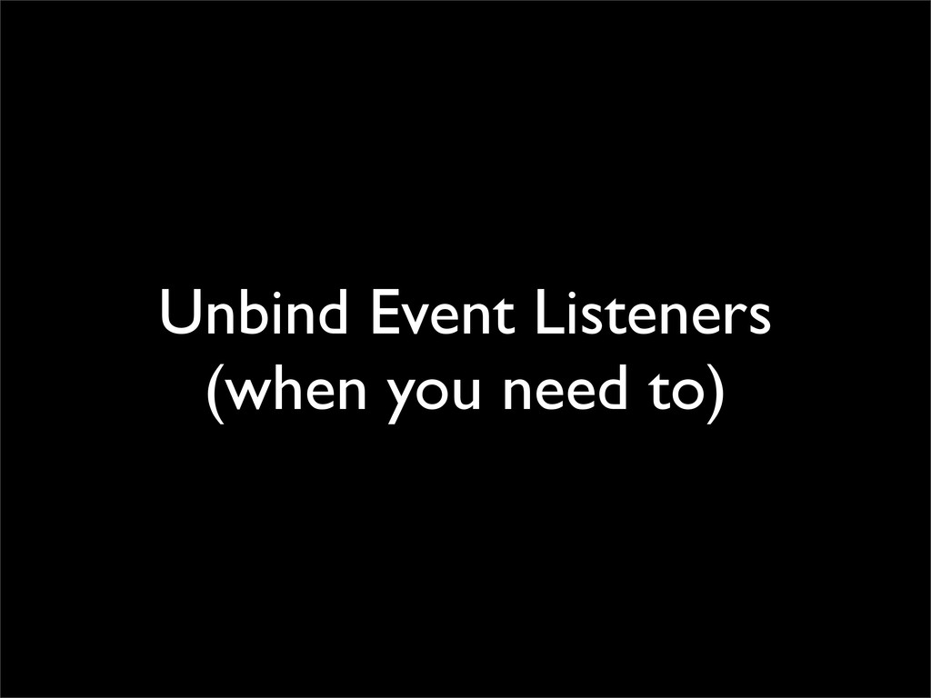 Unbind Event Listeners (when you need to)
