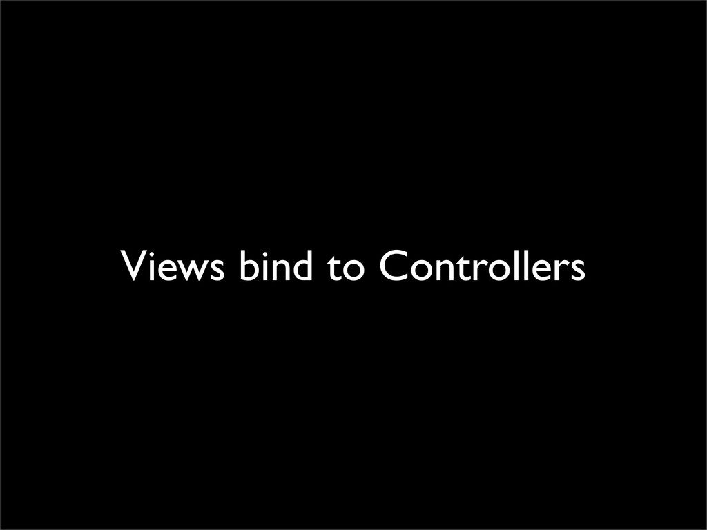 Views bind to Controllers