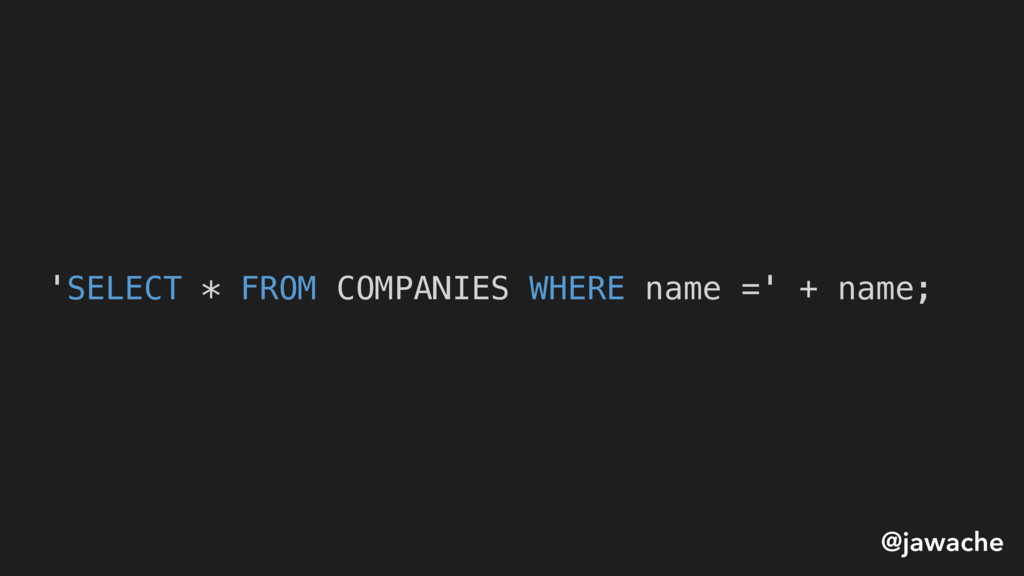 'SELECT * FROM COMPANIES WHERE name =' + name; ...