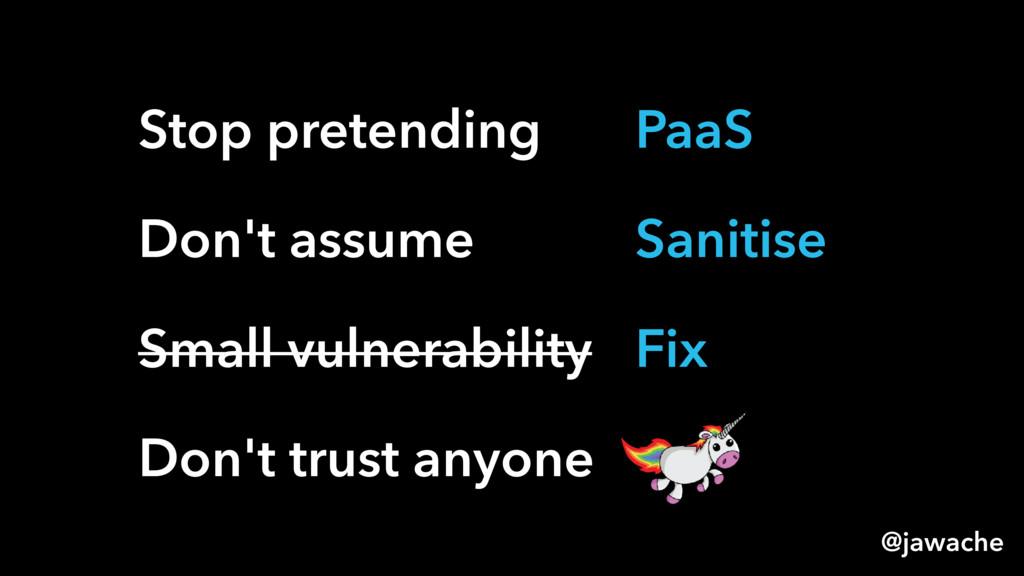 Stop pretending Don't assume Small vulnerabilit...