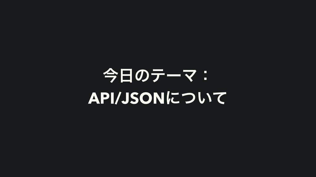 ࠓͷςʔϚɿ API/JSONʹ͍ͭͯ