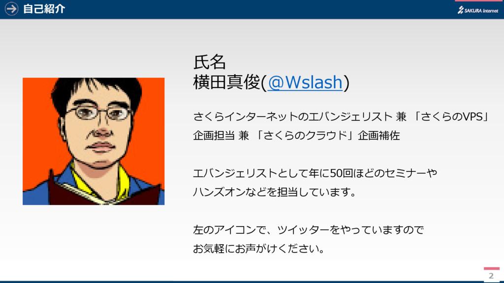 2 自己紹介 氏名 横田真俊(@Wslash) さくらインターネットのエバンジェリスト 兼 「...