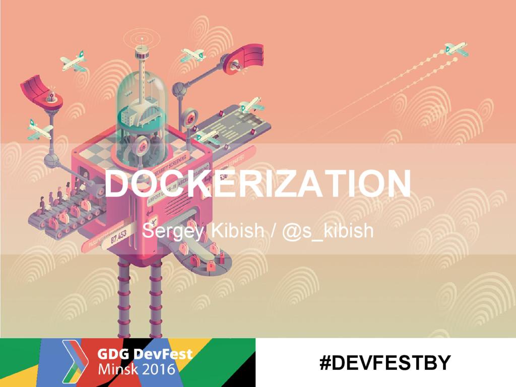 DOCKERIZATION Sergey Kibish / @s_kibish #DEVFES...
