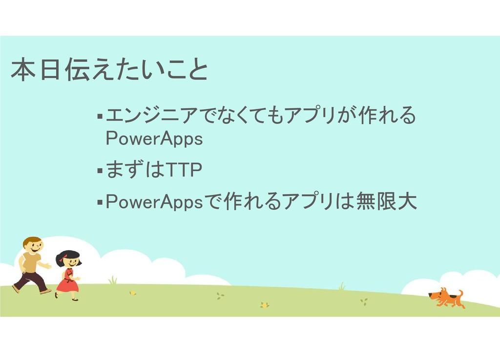 本日伝えたいこと エンジニアでなくてもアプリが作れる PowerApps まずはTTP ...
