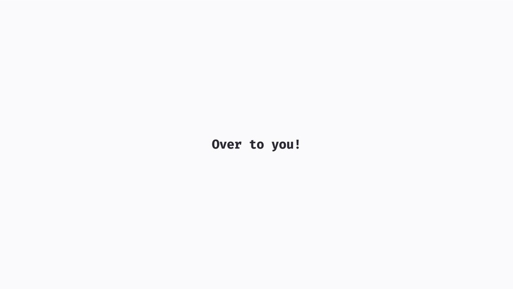 Over to you!