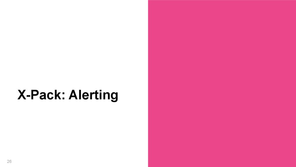 26 X-Pack: Alerting