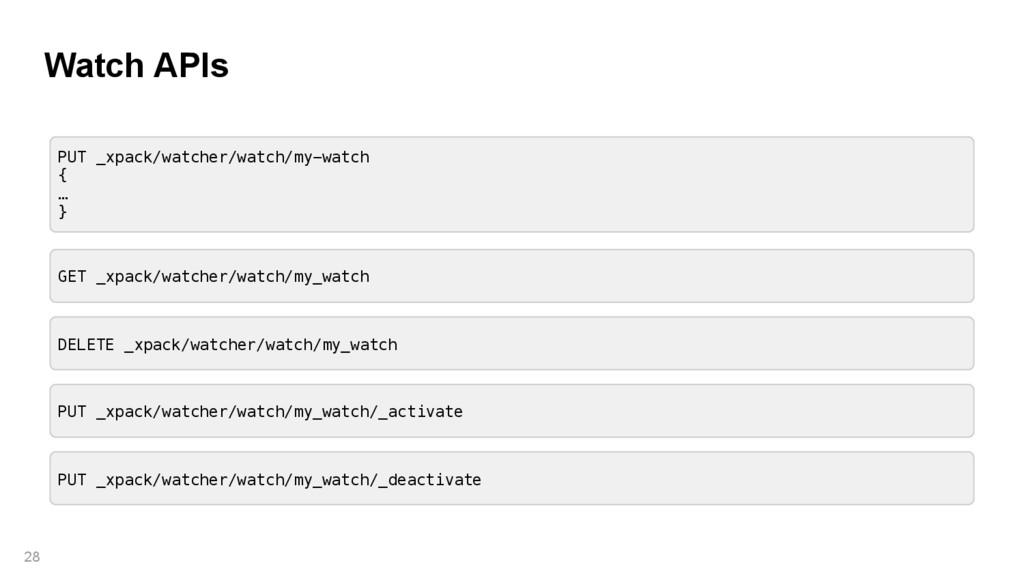 Watch APIs 28 PUT _xpack/watcher/watch/my-watch...