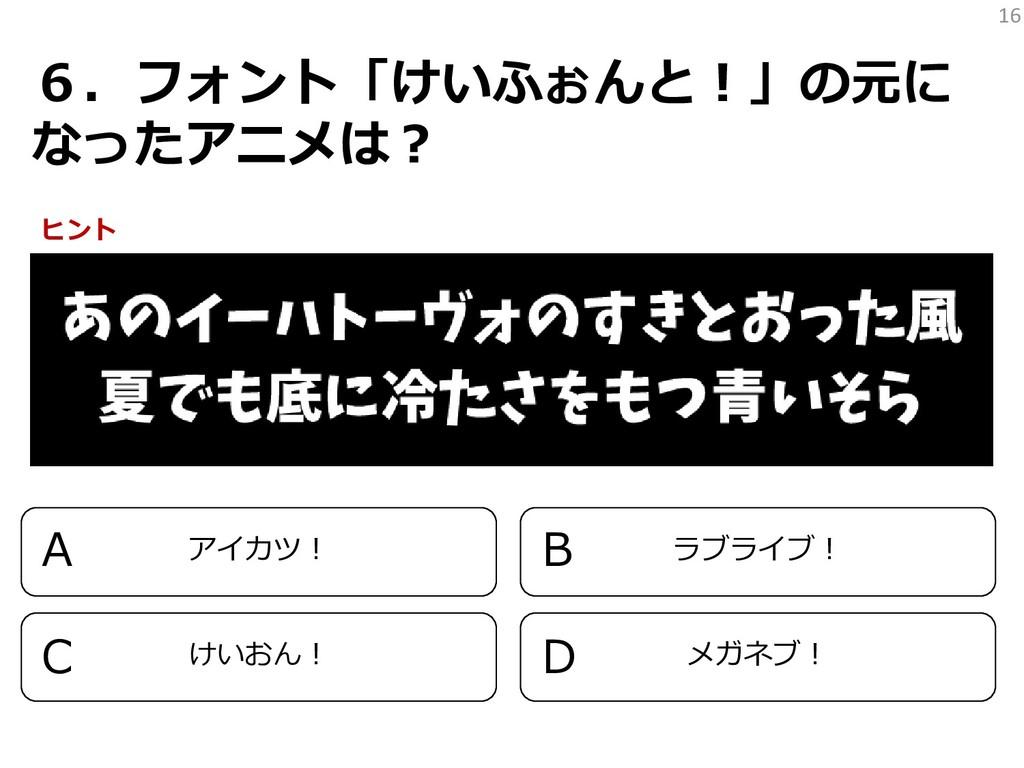 16 6.フォント「けいふぉんと!」の元に なったアニメは? アイカツ! ラブライブ! けいお...