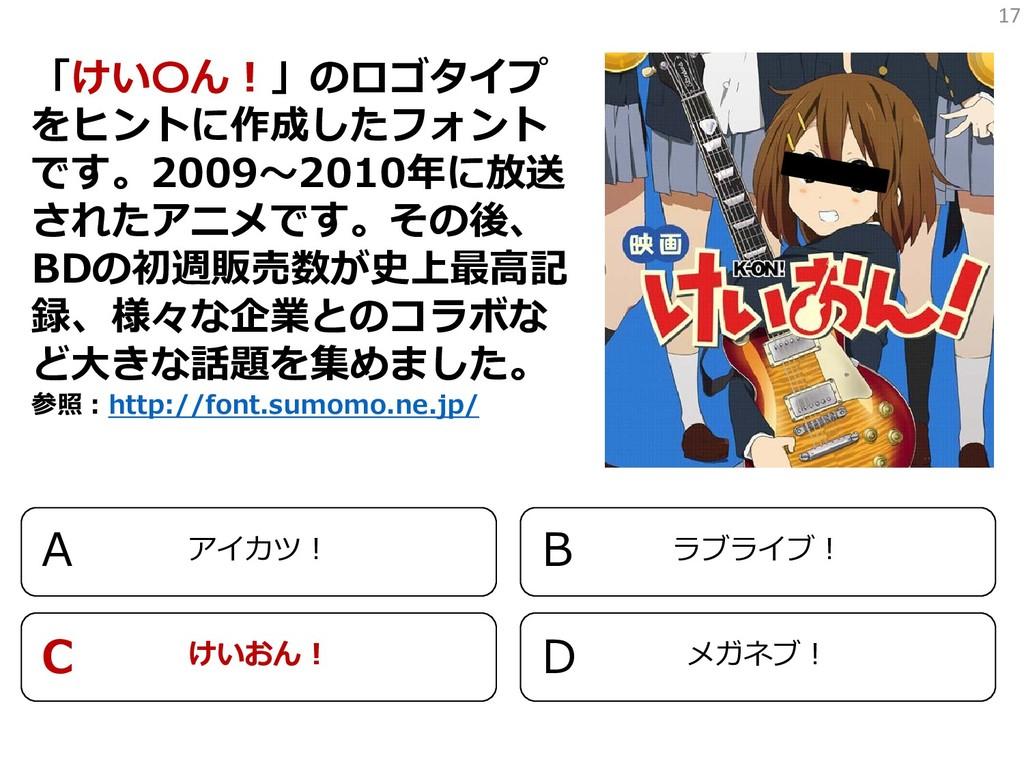 17 「けい〇ん!」のロゴタイプ をヒントに作成したフォント です。2009~2010年に放送...
