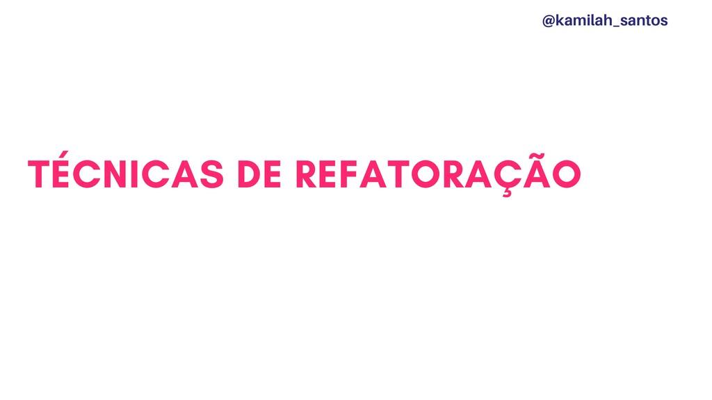TÉCNICAS DE REFATORAÇÃO @kamilah_santos