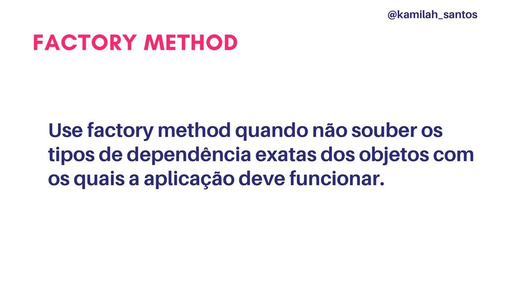 FACTORY METHOD Use factory method quando não so...