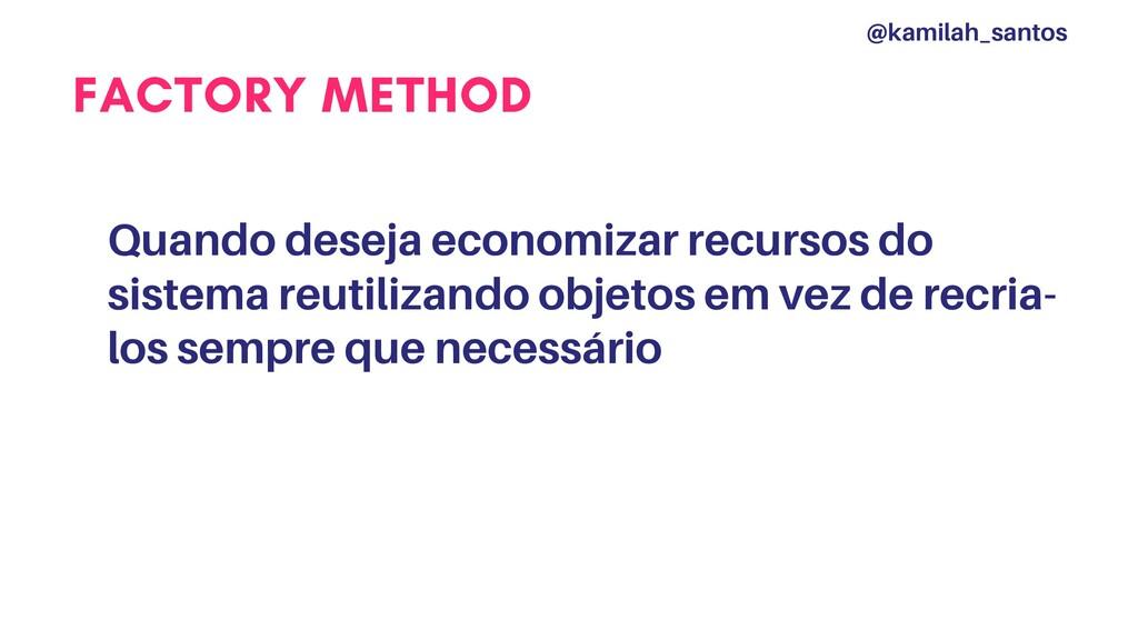 FACTORY METHOD Quando deseja economizar recurso...