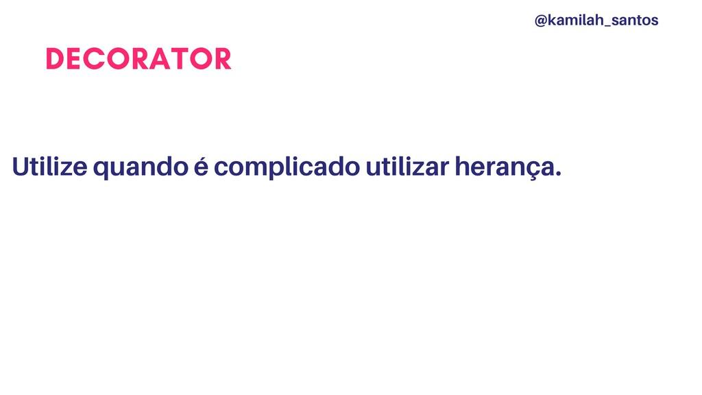 DECORATOR Utilize quando é complicado utilizar ...