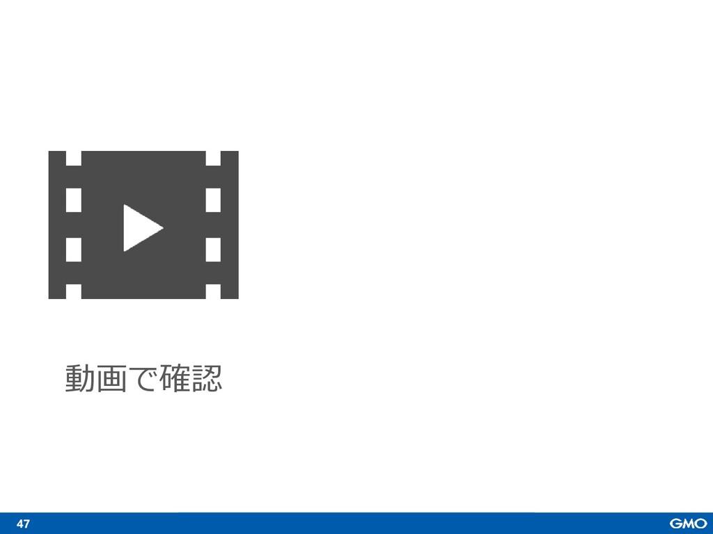 47 動画で確認