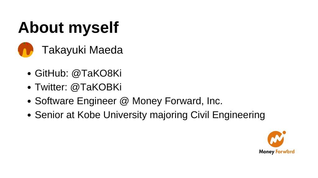 About myself Takayuki Maeda GitHub: @TaKO8Ki Tw...