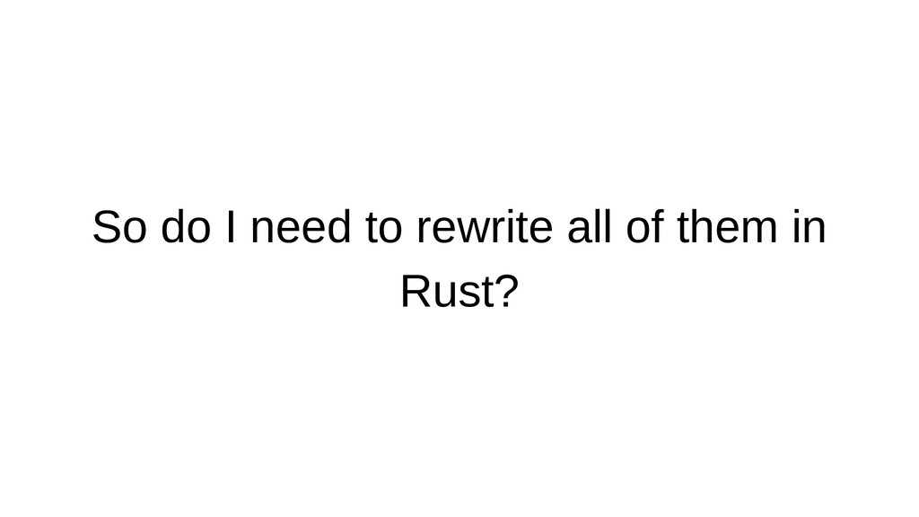 So do I need to rewrite all of them in Rust?