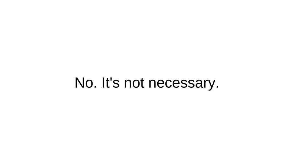 No. It's not necessary.