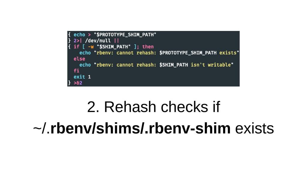 2. Rehash checks if ~/.rbenv/shims/.rbenv-shim ...