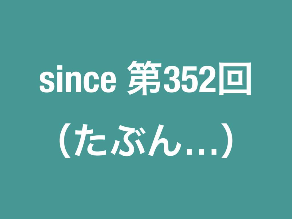 since ୈ352ճ ʢͨͿΜ…ʣ