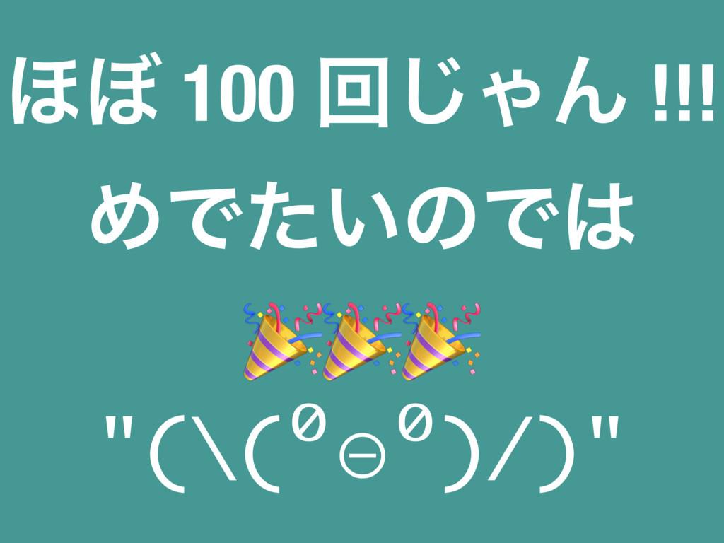 """΄΅ 100 ճ͡ΌΜ !!! ΊͰ͍ͨͷͰ  """"(\(⁰⊖⁰)/)"""""""