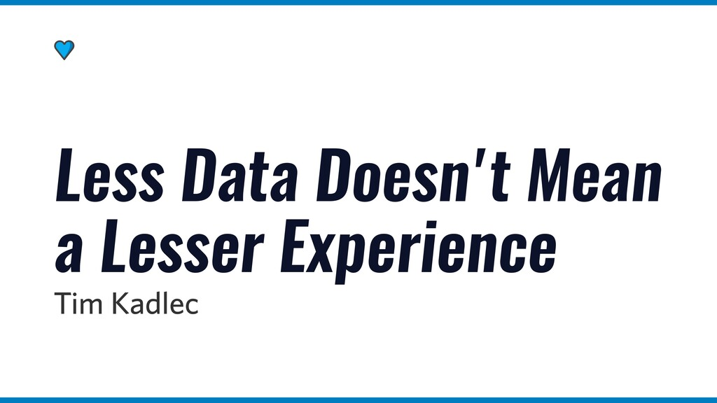 Less Data Doesn't Mean a Lesser Experience Tim ...