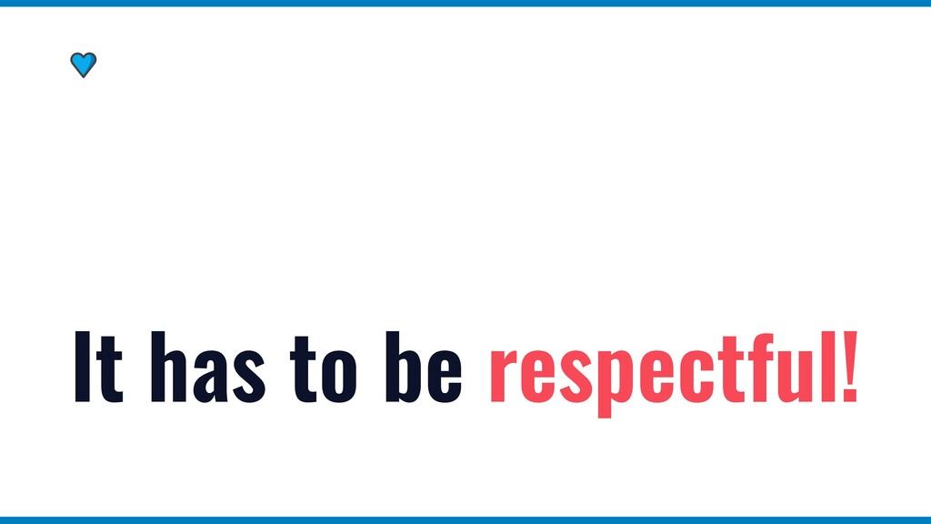 It has to be respectful!