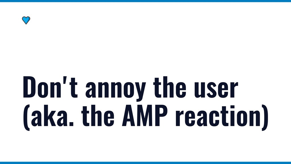 Don't annoy the user (aka. the AMP reaction)