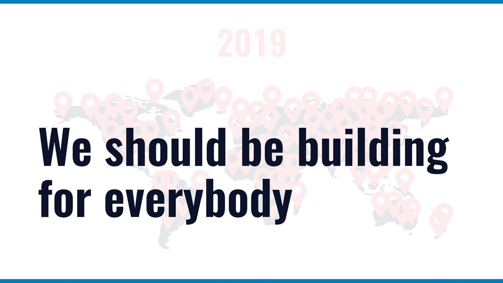 2019 We should be building for everybody