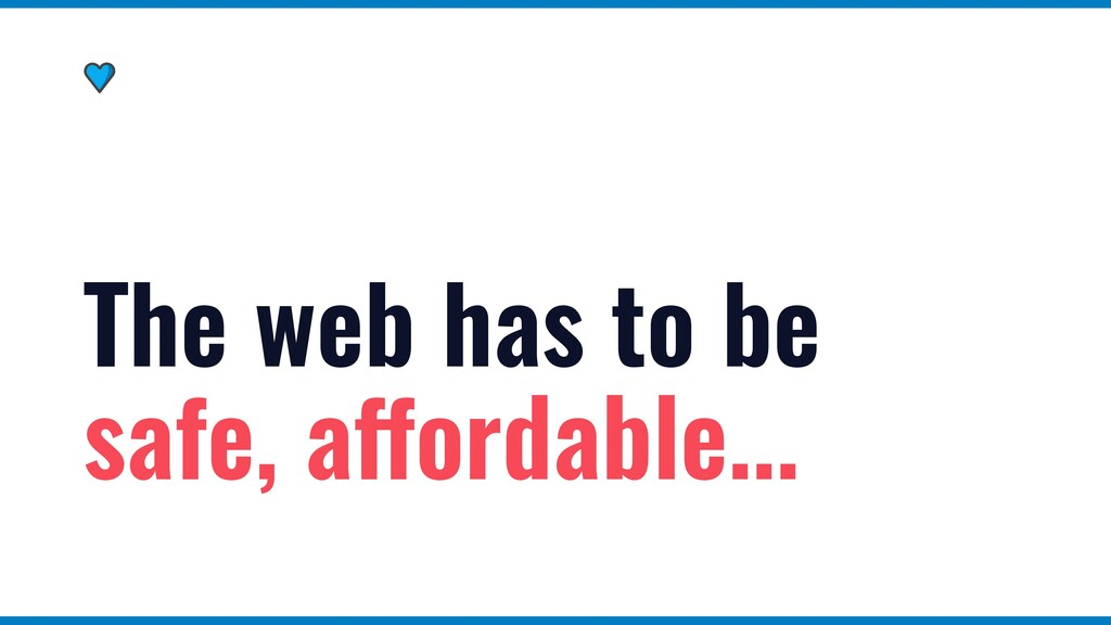 The web has to be safe, affordable...