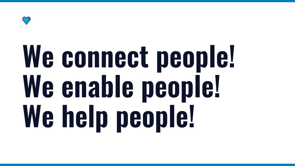We connect people! We enable people! We help pe...