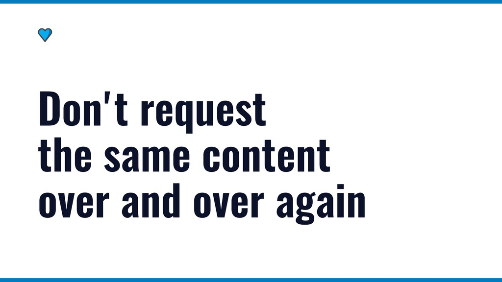 Don't request the same content over and over ag...