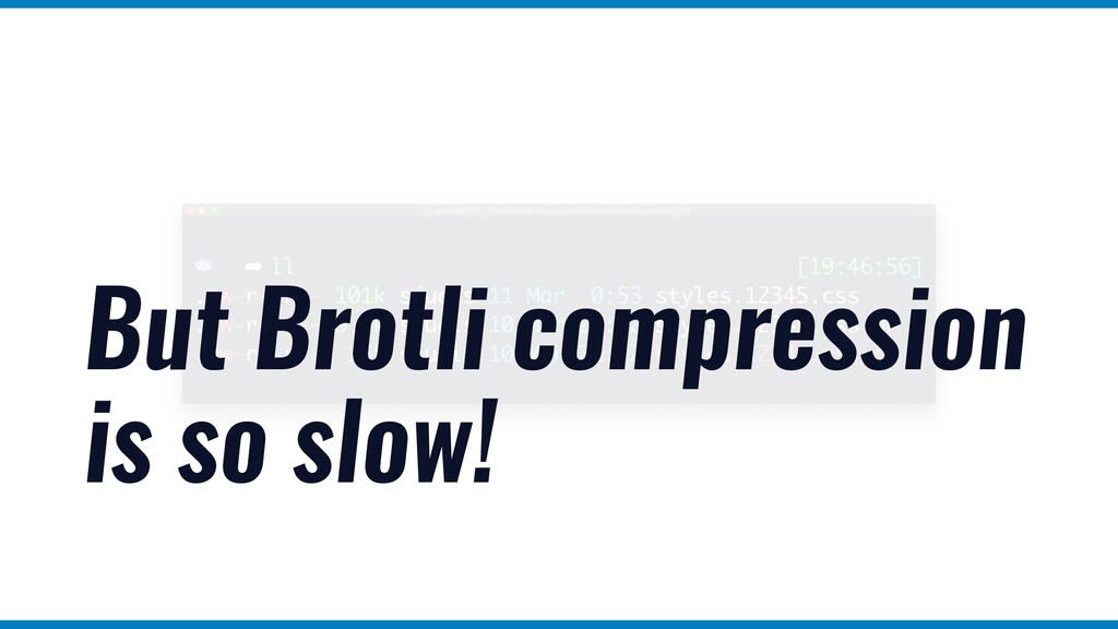But Brotli compression is so slow!