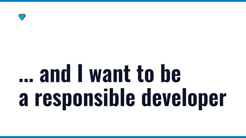 ... and I want to be a responsible developer