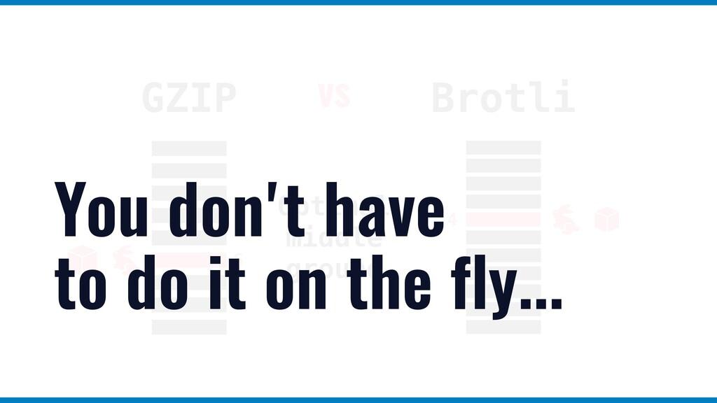 GZIP Brotli Optimal middle ground vs 6 4 You do...
