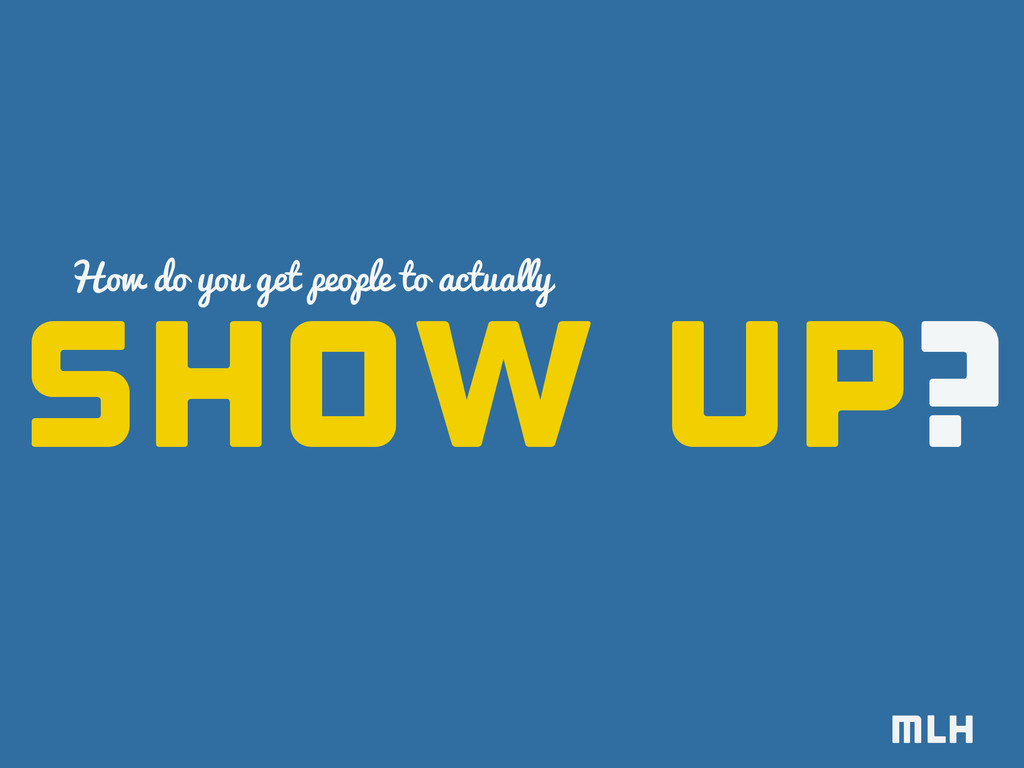 show up? How do you get people to actually