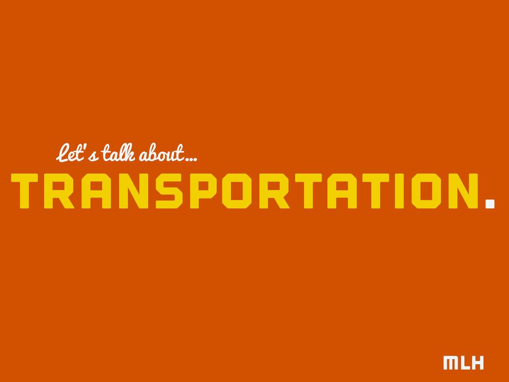 transportation. Let's talk about…