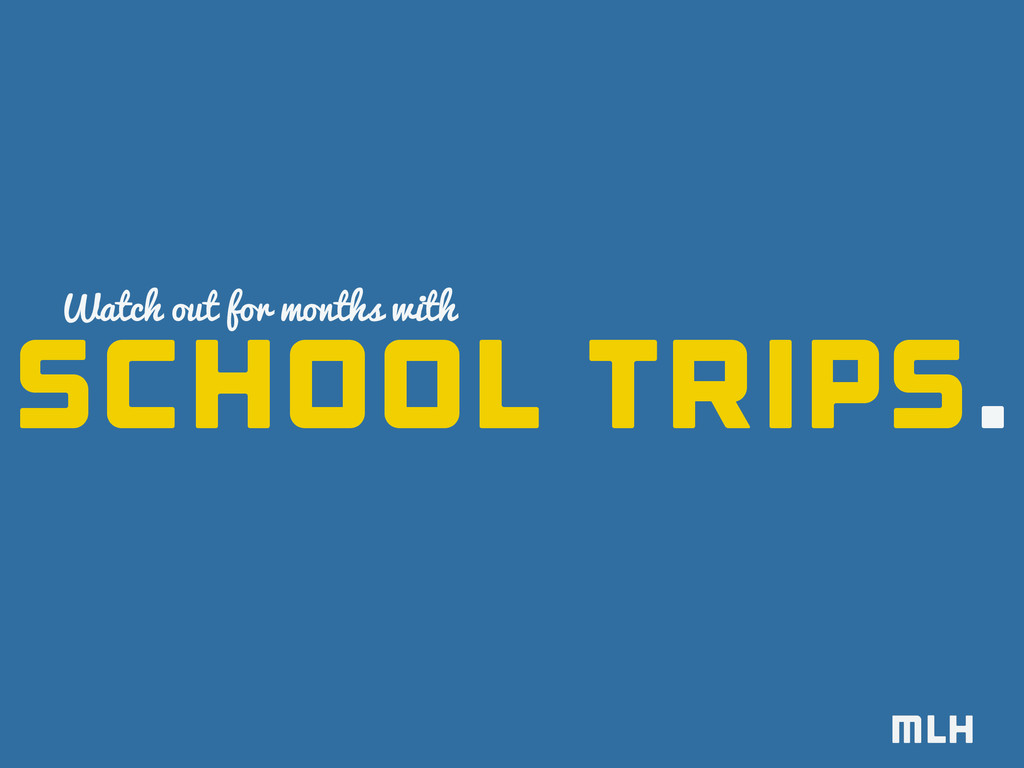 school trips. Watch out for months with