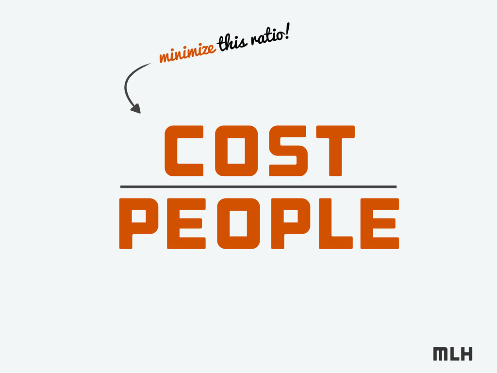 Cost People minimize this ratio!