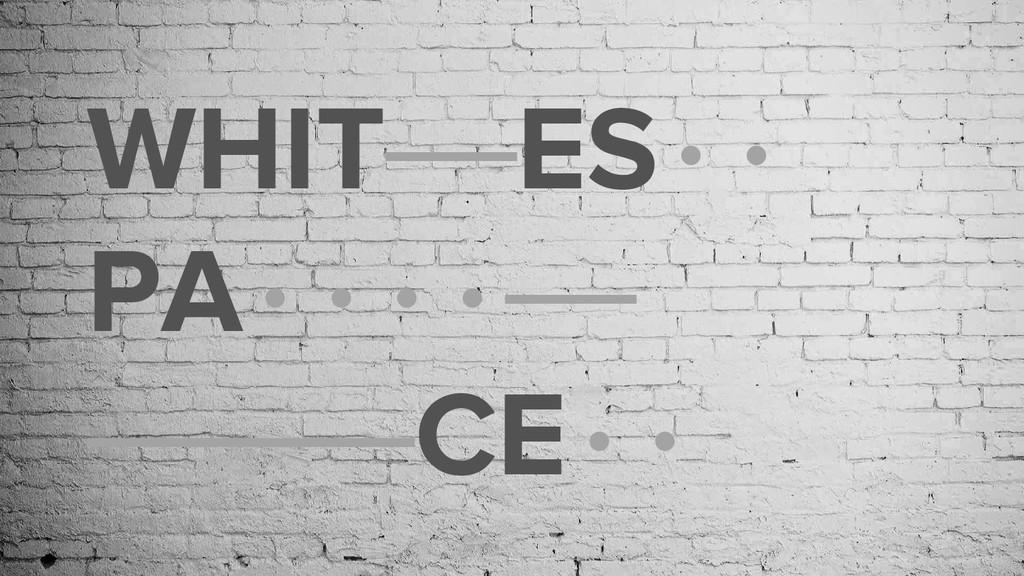 WHIT——ES·· PA····—— —————CE··